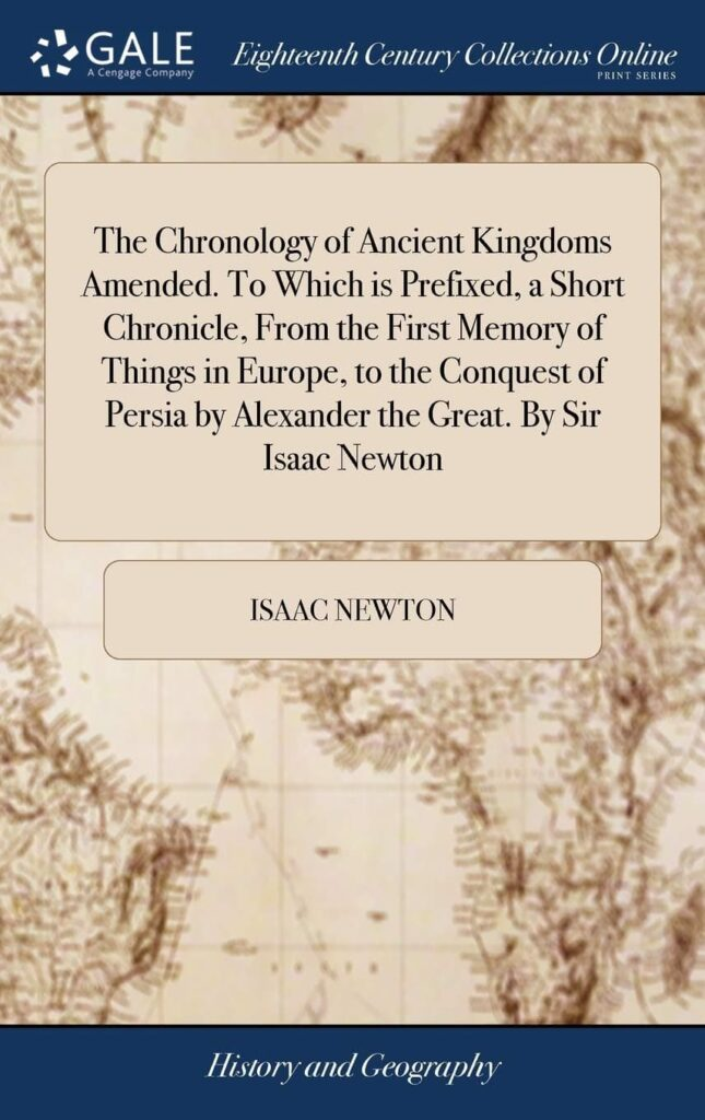The Chronology of Ancient Kingdoms Amended. to Which Is Prefixed, a Short Chronicle, from the First Memory of Things in Europe, to the Conquest of Persia by Alexander the Great by Sir Isaac Newton